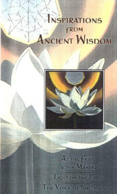 Inspirations from Ancient Wisdom: At the Feet of the Master--Light on the Path--The Voice of the Silence